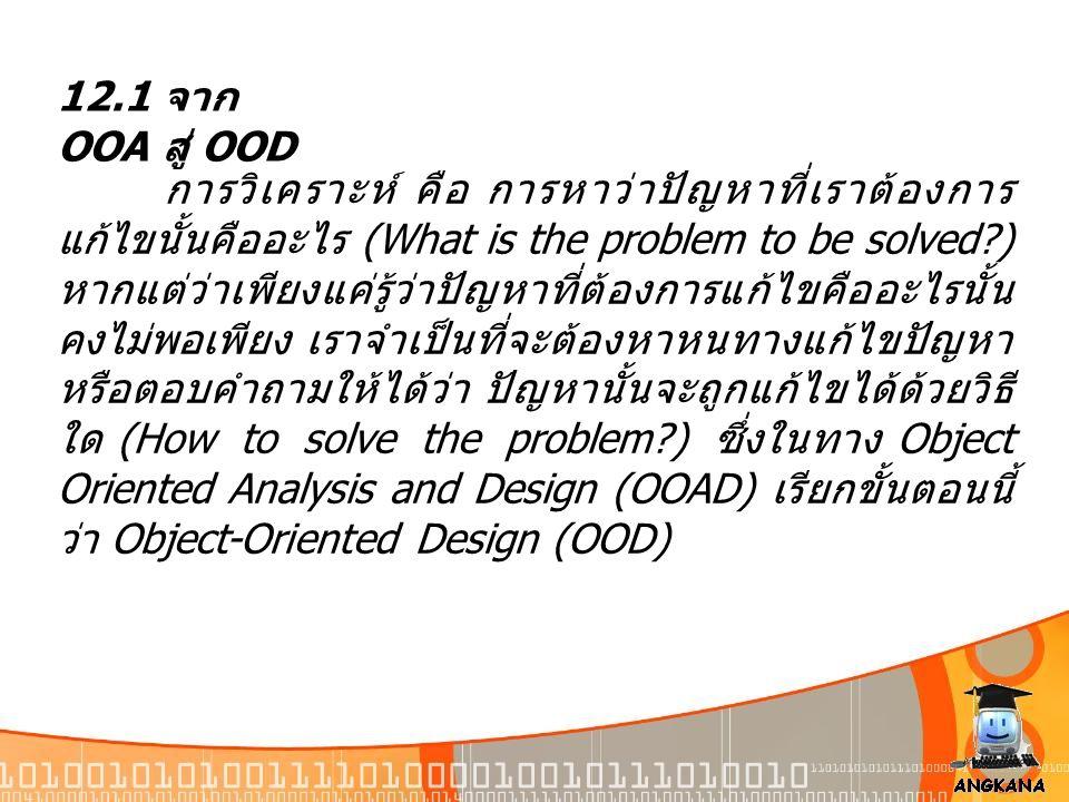 12.1 จาก OOA สู่ OOD การวิเคราะห์ คือ การหาว่าปัญหาที่เราต้องการ แก้ไขนั้นคืออะไร (What is the problem to be solved?) หากแต่ว่าเพียงแค่รู้ว่าปัญหาที่ต
