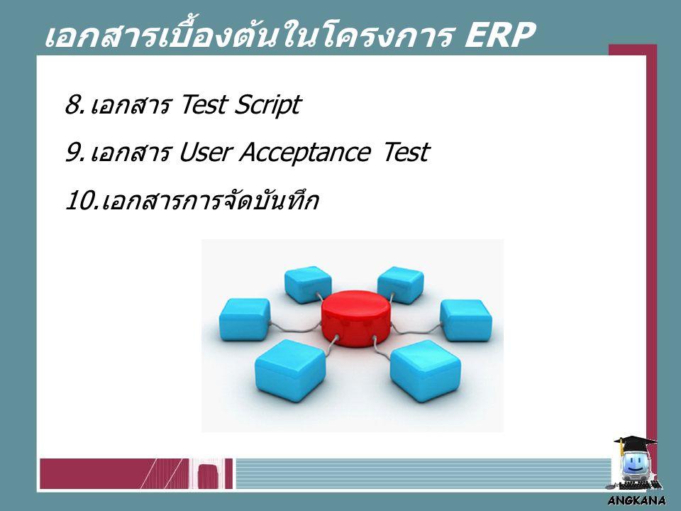 เอกสารเบื้องต้นในโครงการ ERP 8. เอกสาร Test Script 9.