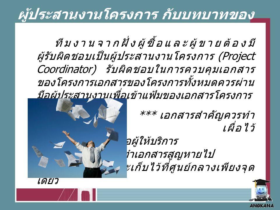 ผู้ประสานงานโครงการ กับบทบาทของ การควบคุมเอกสาร ทีมงานจากฝั่งผู้ซื้อและผู้ขายต้องมี ผู้รับผิดชอบเป็นผู้ประสานงานโครงการ (Project Coordinator) รับผิดชอบในการควบคุมเอกสาร ของโครงการเอกสารของโครงการทั้งหมดควรผ่าน มือผู้ประสานงานเพื่อเข้าแฟ้มของเอกสารโครงการ *** เอกสารสำคัญควรทำ เป็นสองชุด เผื่อไว้ ในกรณีหากลูกค้าหรือผู้ให้บริการ ฝ่ายใดฝ่ายหนึ่งทำเอกสารสูญหายไป และเก็บไว้ที่ศูนย์กลางเพียงจุด เดียว