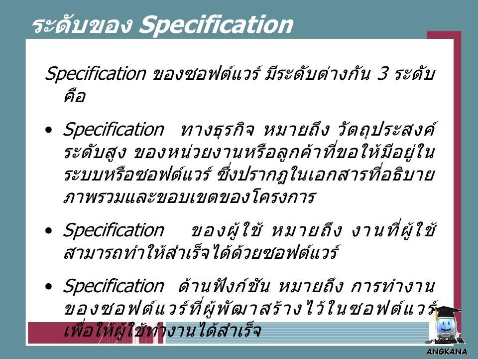 ระดับของ Specification Specification ของซอฟต์แวร์ มีระดับต่างกัน 3 ระดับ คือ Specification ทางธุรกิจ หมายถึง วัตถุประสงค์ ระดับสูง ของหน่วยงานหรือลูกค้าที่ขอให้มีอยู่ใน ระบบหรือซอฟต์แวร์ ซึ่งปรากฎในเอกสารที่อธิบาย ภาพรวมและขอบเขตของโครงการ Specification ของผู้ใช้ หมายถึง งานที่ผู้ใช้ สามารถทำให้สำเร็จได้ด้วยซอฟต์แวร์ Specification ด้านฟังก์ชัน หมายถึง การทำงาน ของซอฟต์แวร์ที่ผู้พัฒาสร้างไว้ในซอฟต์แวร์ เพื่อให้ผู้ใช้ทำงานได้สำเร็จ