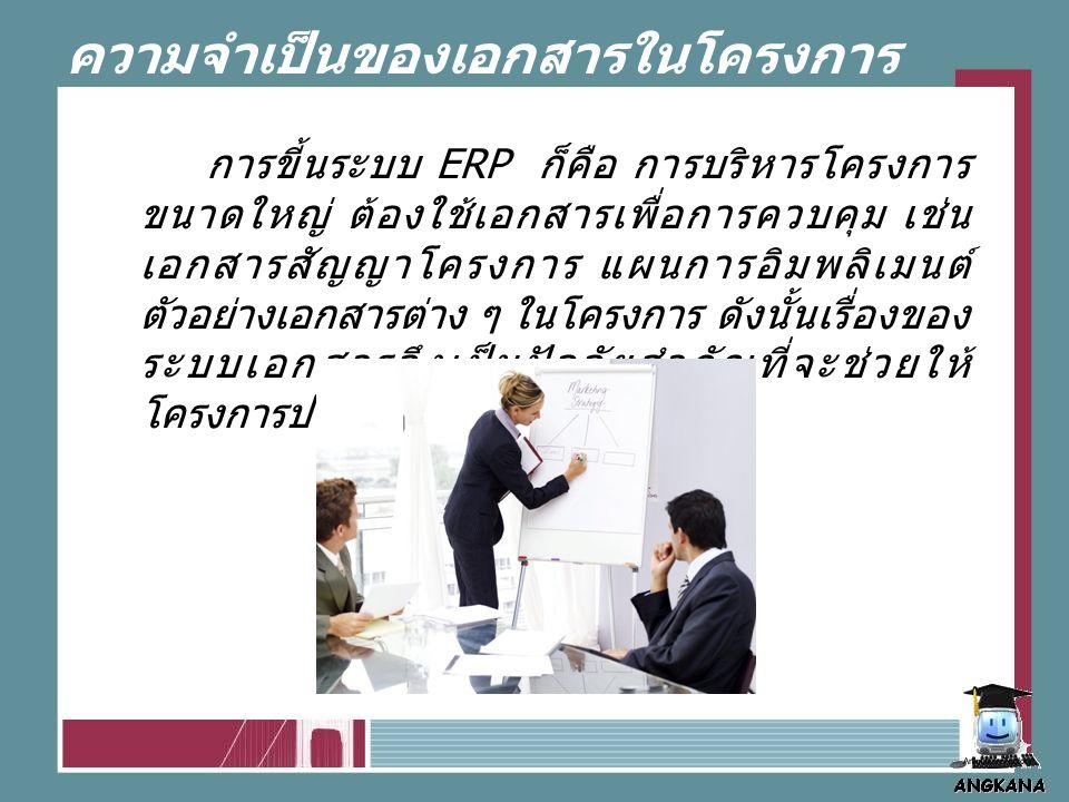 ความจำเป็นของเอกสารในโครงการ ERP การขี้นระบบ ERP ก็คือ การบริหารโครงการ ขนาดใหญ่ ต้องใช้เอกสารเพื่อการควบคุม เช่น เอกสารสัญญาโครงการ แผนการอิมพลิเมนต์ ตัวอย่างเอกสารต่าง ๆ ในโครงการ ดังนั้นเรื่องของ ระบบเอกสารจึงเป็นปัจจัยสำคัญที่จะช่วยให้ โครงการประสบความสำเร็จ