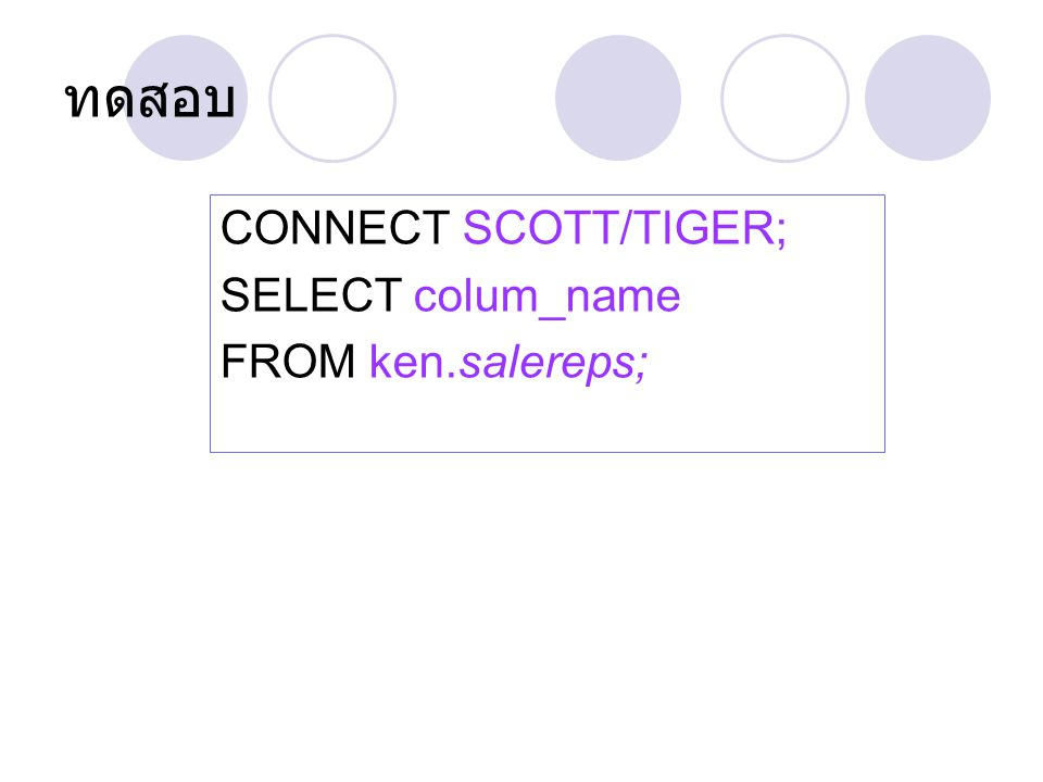 ทดสอบ CONNECT SCOTT/TIGER; SELECT colum_name FROM ken.salereps;