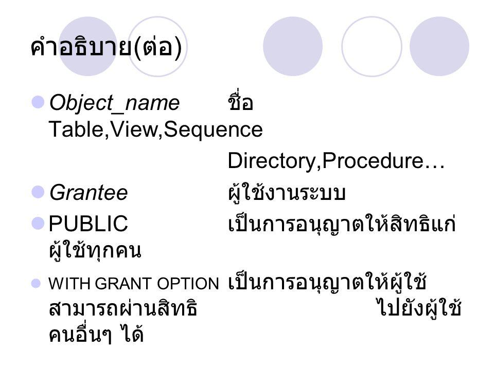 Object_name ชื่อ Table,View,Sequence Directory,Procedure… Grantee ผู้ใช้งานระบบ PUBLIC เป็นการอนุญาตให้สิทธิแก่ ผู้ใช้ทุกคน WITH GRANT OPTION เป็นการอนุญาตให้ผู้ใช้ สามารถผ่านสิทธิไปยังผู้ใช้ คนอื่นๆ ได้ คำอธิบาย ( ต่อ )