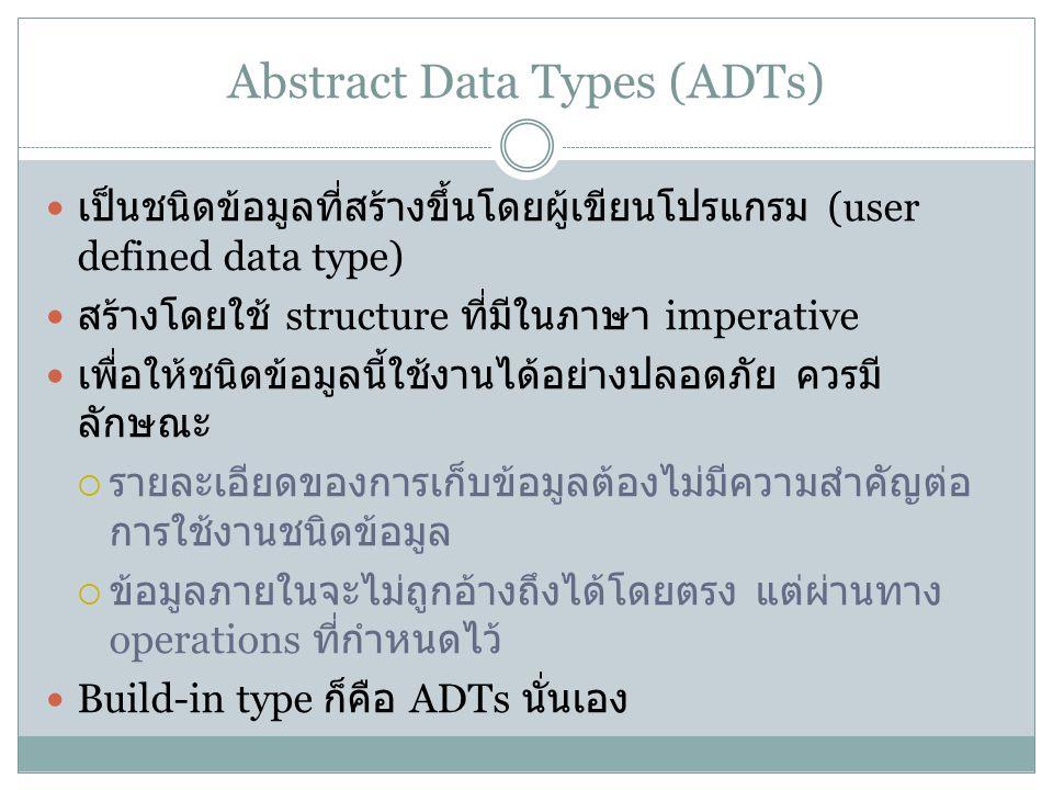 Abstract Data Types (ADTs) เป็นชนิดข้อมูลที่สร้างขึ้นโดยผู้เขียนโปรแกรม (user defined data type) สร้างโดยใช้ structure ที่มีในภาษา imperative เพื่อให้