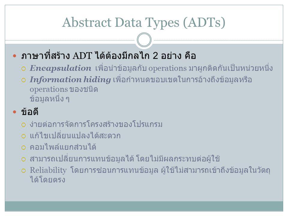 Abstract Data Types (ADTs) ภาษาที่สร้าง ADT ได้ต้องมีกลไก 2 อย่าง คือ  Encapsulation เพื่อนำข้อมูลกับ operations มาผูกติดกันเป็นหน่วยหนึ่ง  Informat
