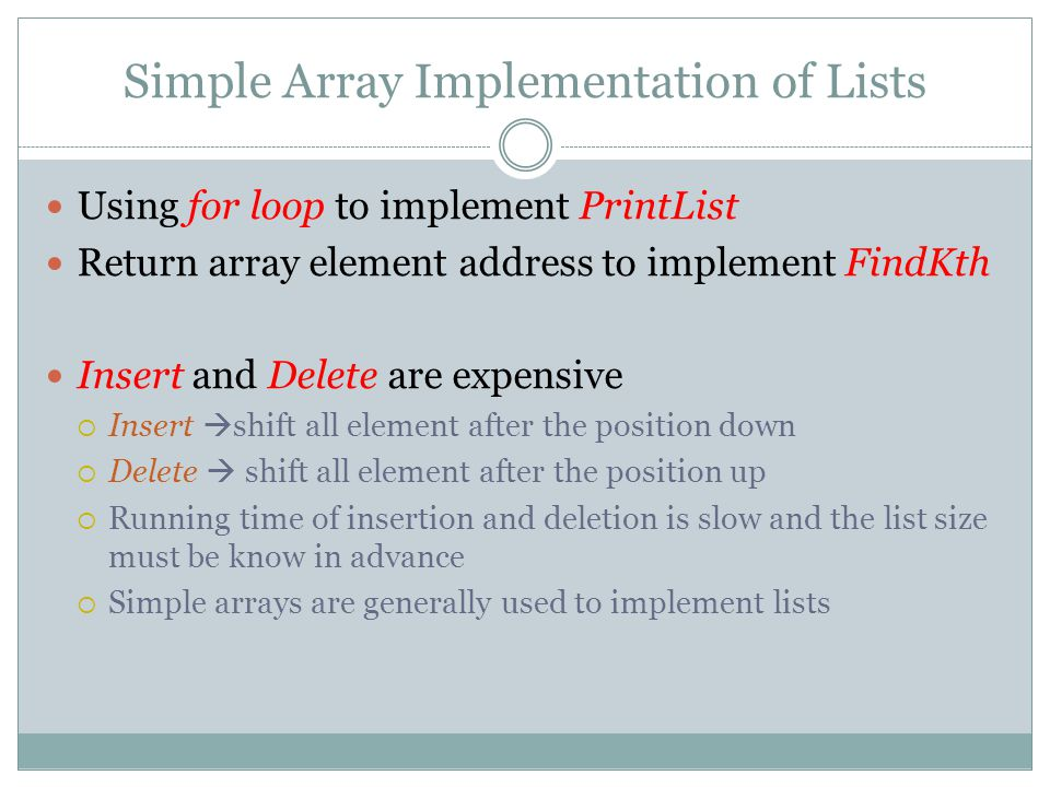 Simple Array Implementation of Lists Using for loop to implement PrintList Return array element address to implement FindKth Insert and Delete are expensive  Insert  shift all element after the position down  Delete  shift all element after the position up  Running time of insertion and deletion is slow and the list size must be know in advance  Simple arrays are generally used to implement lists
