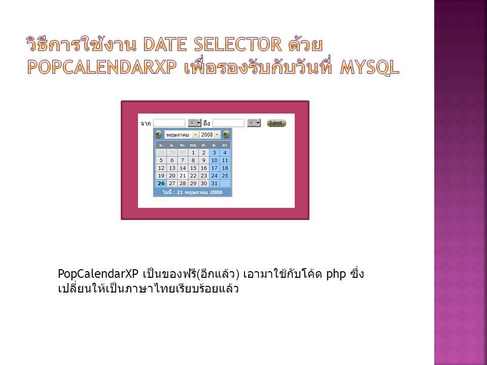 PopCalendarXP เป็นของฟรี ( อีกแล้ว ) เอามาใช้กับโค้ด php ซึ่ง เปลี่ยนให้เป็นภาษาไทยเรียบร้อยแล้ว