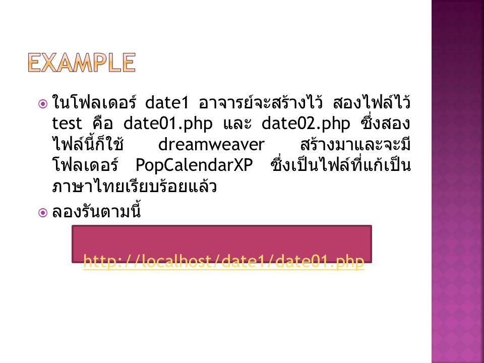  ในโฟลเดอร์ date1 อาจารย์จะสร้างไว้ สองไฟล์ไว้ test คือ date01.php และ date02.php ซึ่งสอง ไฟล์นี้ก็ใช้ dreamweaver สร้างมาและจะมี โฟลเดอร์ PopCalendarXP ซึ่งเป็นไฟล์ที่แก้เป็น ภาษาไทยเรียบร้อยแล้ว  ลองรันตามนี้ http://localhost/date1/date01.php