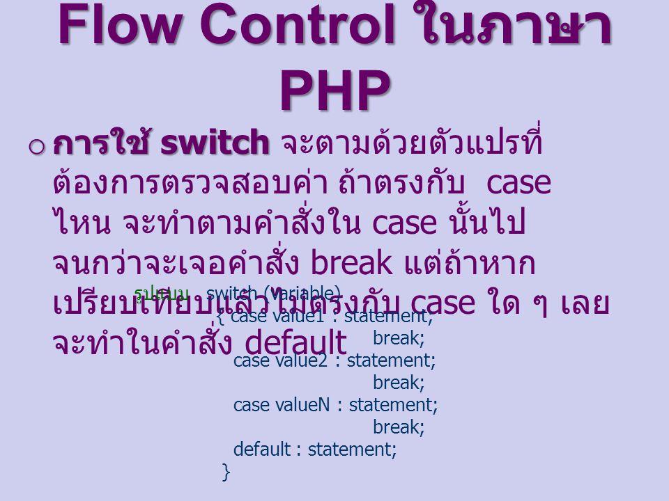 Flow Control ในภาษา PHP o การใช้ switch o การใช้ switch จะตามด้วยตัวแปรที่ ต้องการตรวจสอบค่า ถ้าตรงกับ case ไหน จะทำตามคำสั่งใน case นั้นไป จนกว่าจะเจอคำสั่ง break แต่ถ้าหาก เปรียบเทียบแล้วไม่ตรงกับ case ใด ๆ เลย จะทำในคำสั่ง default รูปแบบ switch (variable) { case value1 : statement; break; case value2 : statement; break; case valueN : statement; break; default : statement; }
