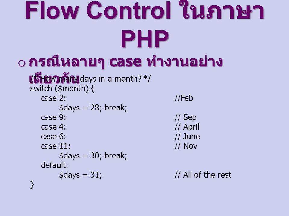 Flow Control ในภาษา PHP o กรณีหลายๆ case ทำงานอย่าง เดียวกัน /* How many days in a month? */ switch ($month) { case 2: //Feb $days = 28; break; case 9