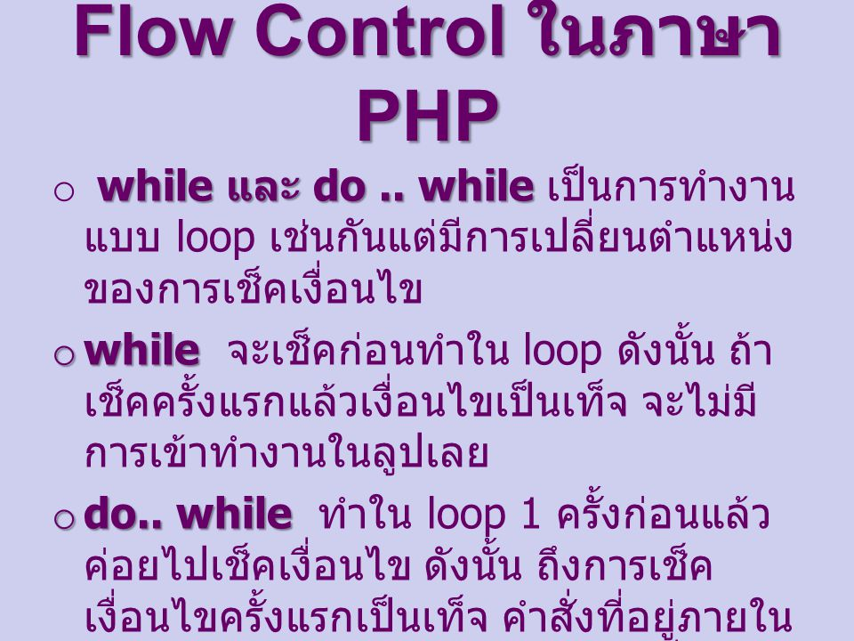 Flow Control ในภาษา PHP while และ do.. while o while และ do.. while เป็นการทำงาน แบบ loop เช่นกันแต่มีการเปลี่ยนตำแหน่ง ของการเช็คเงื่อนไข o while o w