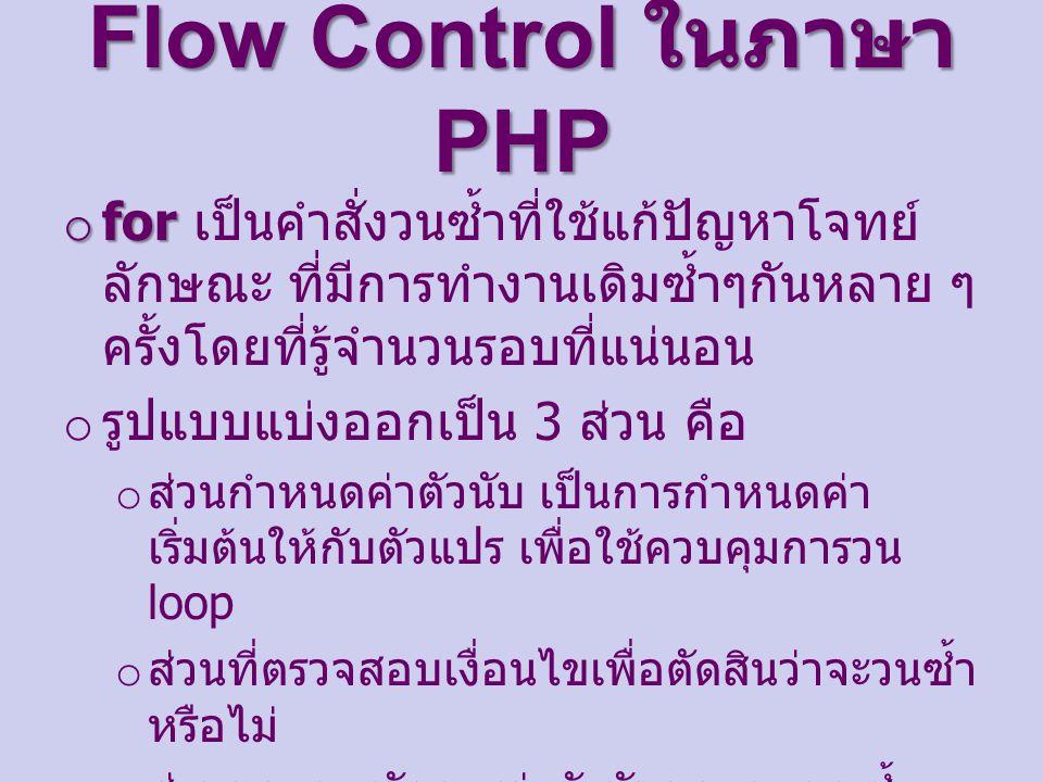 Flow Control ในภาษา PHP o for o for เป็นคําสั่งวนซ้ำที่ใช้แก้ปัญหาโจทย์ ลักษณะ ที่มีการทำงานเดิมซ้ำๆกันหลาย ๆ ครั้งโดยที่รู้จำนวนรอบที่แน่นอน o รูปแบบแบ่งออกเป็น 3 ส่วน คือ o ส่วนกำหนดค่าตัวนับ เป็นการกำหนดค่า เริ่มต้นให้กับตัวแปร เพื่อใช้ควบคุมการวน loop o ส่วนที่ตรวจสอบเงื่อนไขเพื่อตัดสินว่าจะวนซ้ำ หรือไม่ o ส่วนของการจัดการค่าตัวนับของการวนซ้ำ เป็นการเพิ่มค่าหรือการลดค่าให้ตัวแปรที่ ควบคุม loop