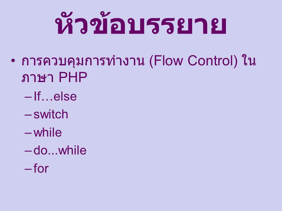 หัวข้อบรรยาย การควบคุมการทำงาน (Flow Control) ใน ภาษา PHP –If…else –switch –while –do...while –for