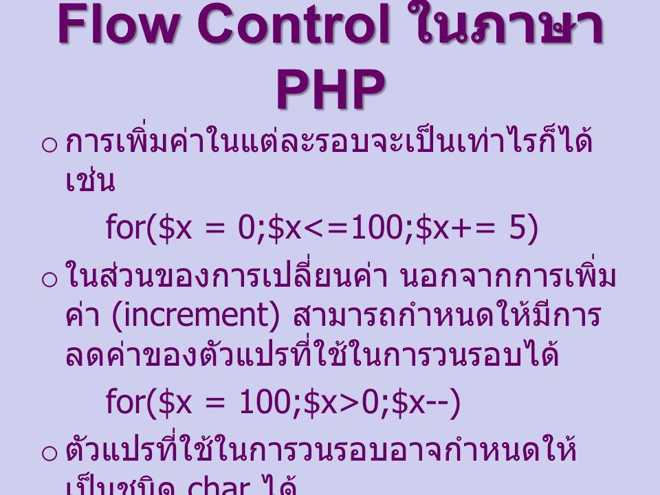 Flow Control ในภาษา PHP o การเพิ่มค่าในแต่ละรอบจะเป็นเท่าไรก็ได้ เช่น for($x = 0;$x<=100;$x+= 5) o ในส่วนของการเปลี่ยนค่า นอกจากการเพิ่ม ค่า (increment) สามารถกำหนดให้มีการ ลดค่าของตัวแปรที่ใช้ในการวนรอบได้ for($x = 100;$x>0;$x--) o ตัวแปรที่ใช้ในการวนรอบอาจกำหนดให้ เป็นชนิด char ได้ for($ch = 'a';$ch<='z';$ch++)