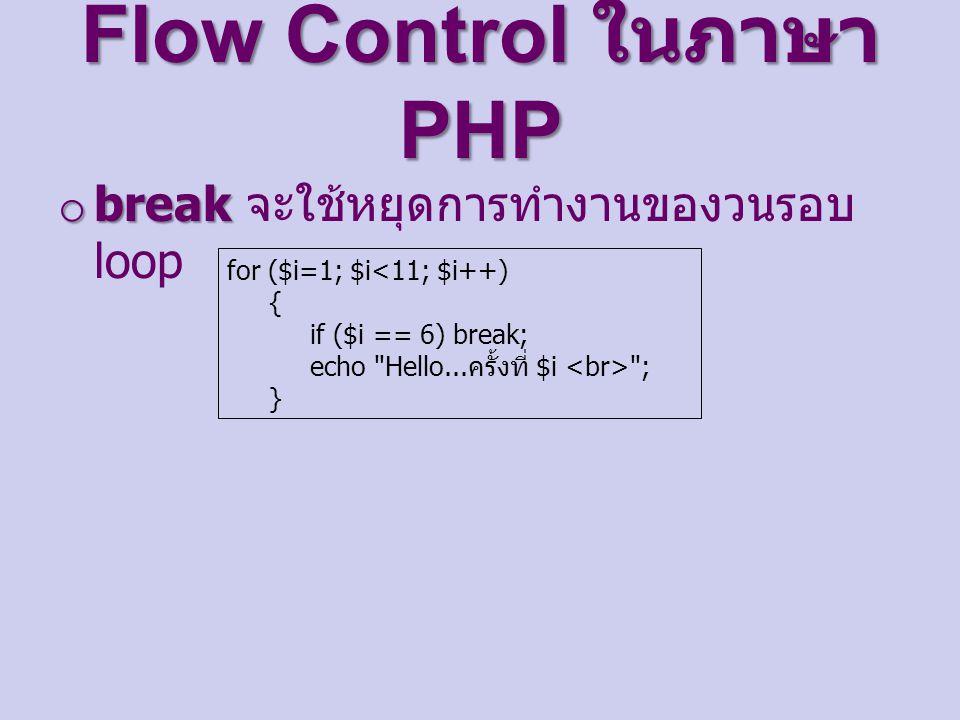 Flow Control ในภาษา PHP o break o break จะใช้หยุดการทำงานของวนรอบ loop for ($i=1; $i ; }