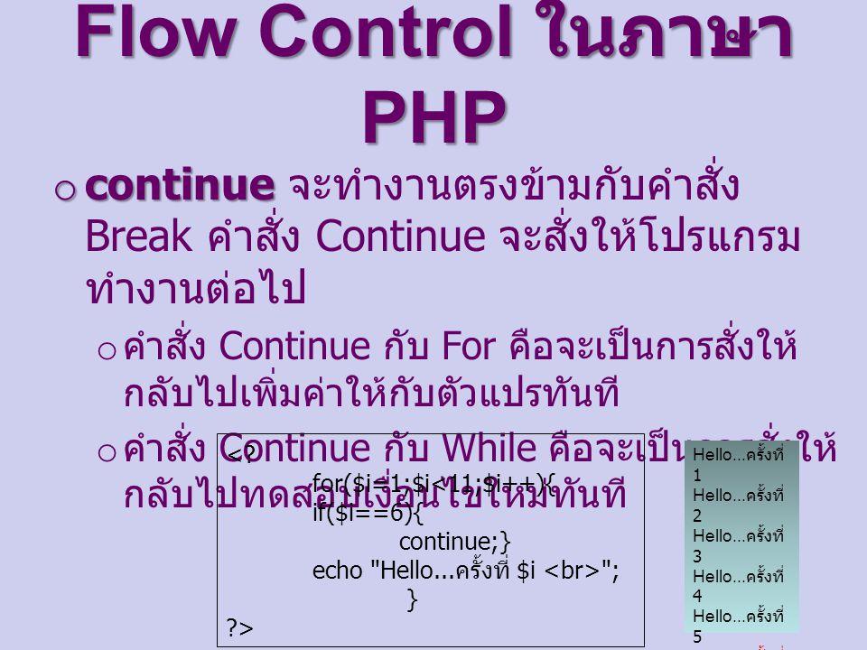 Flow Control ในภาษา PHP o continue o continue จะทำงานตรงข้ามกับคำสั่ง Break คำสั่ง Continue จะสั่งให้โปรแกรม ทำงานต่อไป o คำสั่ง Continue กับ For คือจะเป็นการสั่งให้ กลับไปเพิ่มค่าให้กับตัวแปรทันที o คำสั่ง Continue กับ While คือจะเป็นการสั่งให้ กลับไปทดสอบเงื่อนไขใหม่ทันที <.