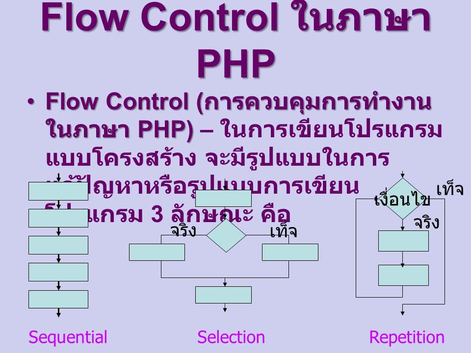 Flow Control ในภาษา PHP Flow Control ( การควบคุมการทำงาน ในภาษา PHP)Flow Control ( การควบคุมการทำงาน ในภาษา PHP) – ในการเขียนโปรแกรม แบบโครงสร้าง จะมีรูปแบบในการ แก้ปัญหาหรือรูปแบบการเขียน โปรแกรม 3 ลักษณะ คือ จริง เท็จ เงื่อนไข จริง เท็จ Sequential Selection Repetition