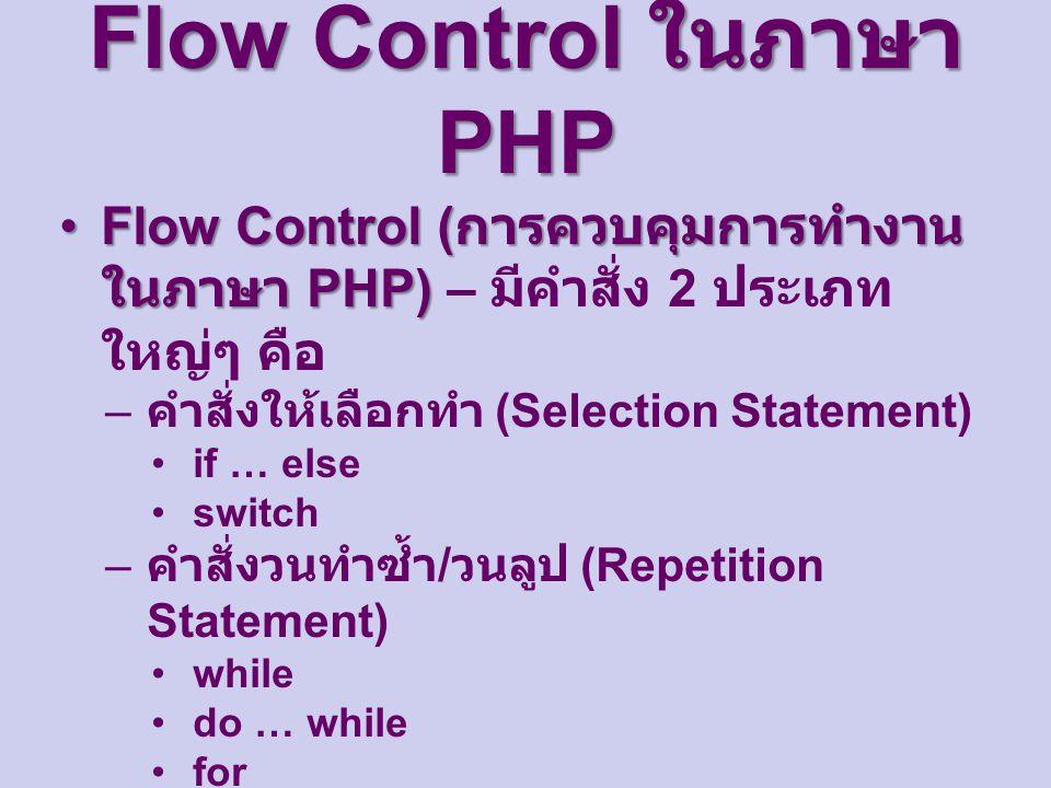 Flow Control ในภาษา PHP Flow Control ( การควบคุมการทำงาน ในภาษา PHP)Flow Control ( การควบคุมการทำงาน ในภาษา PHP) – มีคำสั่ง 2 ประเภท ใหญ่ๆ คือ – คำสั่งให้เลือกทำ (Selection Statement) if … else switch – คำสั่งวนทำซ้ำ / วนลูป (Repetition Statement) while do … while for