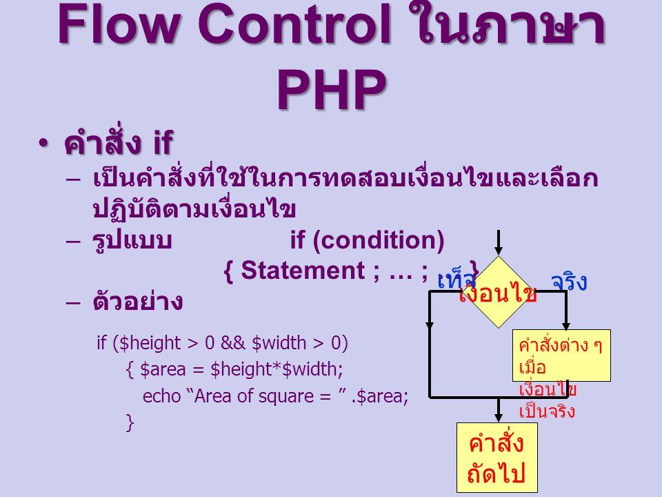 Flow Control ในภาษา PHP คำสั่ง if คำสั่ง if – เป็นคำสั่งที่ใช้ในการทดสอบเงื่อนไขและเลือก ปฏิบัติตามเงื่อนไข – รูปแบบ if (condition) { Statement ; … ; … } – ตัวอย่าง if ($height > 0 && $width > 0) { $area = $height*$width; echo Area of square = .$area; } เงื่อนไข คำสั่งต่าง ๆ เมื่อ เงื่อนไข เป็นจริง คำสั่ง ถัดไป จริง เท็จ