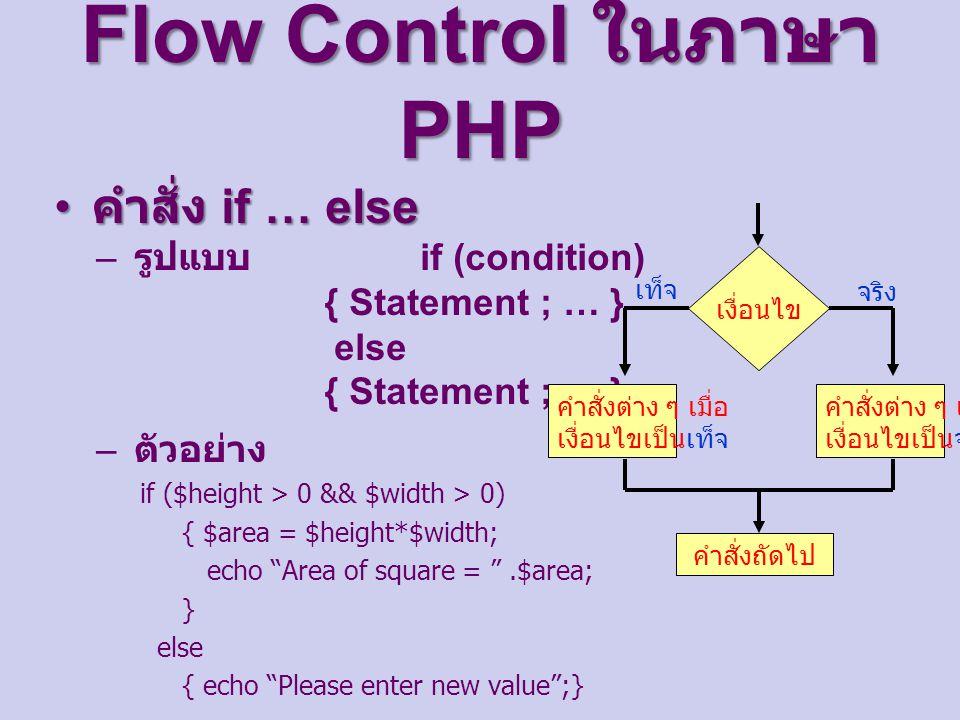 Flow Control ในภาษา PHP คำสั่ง if … else คำสั่ง if … else – รูปแบบ if (condition) { Statement ; … } else { Statement ; … } – ตัวอย่าง if ($height > 0 && $width > 0) { $area = $height*$width; echo Area of square = .$area; } else { echo Please enter new value ;} เงื่อนไข คำสั่งต่าง ๆ เมื่อ เงื่อนไขเป็นจริง คำสั่งถัดไป จริง เท็จ คำสั่งต่าง ๆ เมื่อ เงื่อนไขเป็นเท็จ