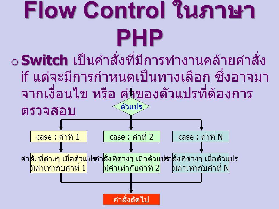 Flow Control ในภาษา PHP o Switch o Switch เป็นคำสั่งที่มีการทำงานคล้ายคำสั่ง if แต่จะมีการกำหนดเป็นทางเลือก ซึ่งอาจมา จากเงื่อนไข หรือ ค่าของตัวแปรที่ต้องการ ตรวจสอบ ตัวแปร case : ค่าที่ 1 คำสั่งที่ต่างๆ เมื่อตัวแปร มีค่าเท่ากับค่าที่ 1 case : ค่าที่ 2 คำสั่งที่ต่างๆ เมื่อตัวแปร มีค่าเท่ากับค่าที่ 2 case : ค่าที่ N คำสั่งที่ต่างๆ เมื่อตัวแปร มีค่าเท่ากับค่าที่ N คำสั่งถัดไป