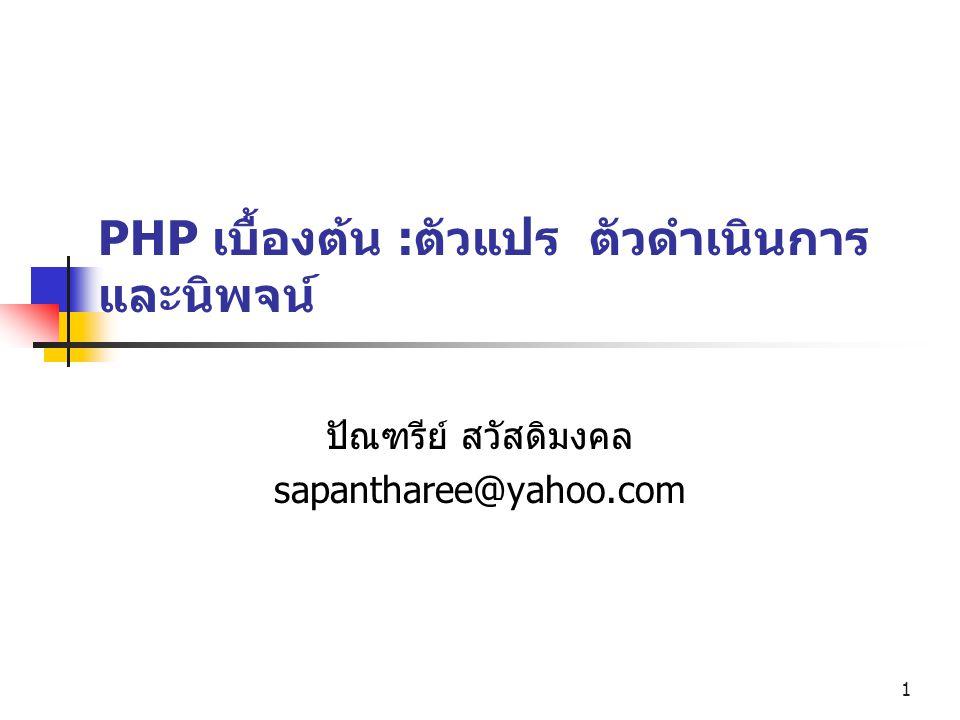 1 PHP เบื้องต้น :ตัวแปร ตัวดำเนินการ และนิพจน์ ปัณฑรีย์ สวัสดิมงคล sapantharee@yahoo.com