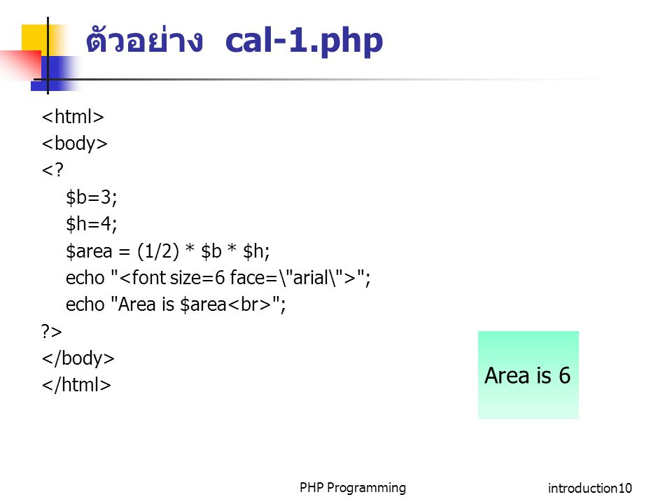 PHP Programmingintroduction10 ตัวอย่าง cal-1.php <? $b=3; $h=4; $area = (1/2) * $b * $h; echo