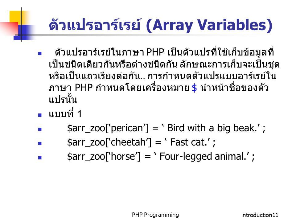 PHP Programmingintroduction11 ตัวแปรอาร์เรย์ (Array Variables) ตัวแปรอาร์เรย์ในภาษา PHP เป็นตัวแปรที่ใช้เก็บข้อมูลที่ เป็นชนิดเดียวกันหรือต่างชนิดกัน