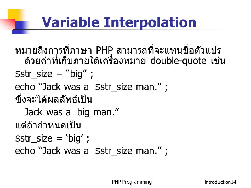PHP Programmingintroduction14 Variable Interpolation หมายถึงการที่ภาษา PHP สามารถที่จะแทนชื่อตัวแปร ด้วยค่าที่เก็บภายใต้เครื่องหมาย double-quote เช่น