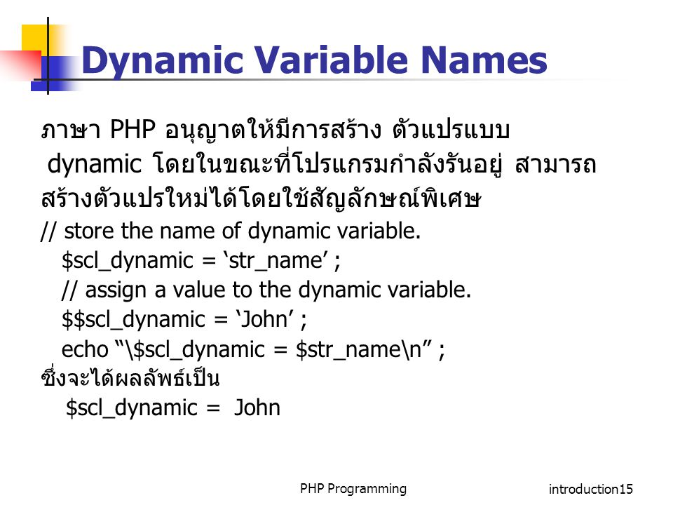PHP Programmingintroduction15 Dynamic Variable Names ภาษา PHP อนุญาตให้มีการสร้าง ตัวแปรแบบ dynamic โดยในขณะที่โปรแกรมกำลังรันอยู่ สามารถ สร้างตัวแปรใ