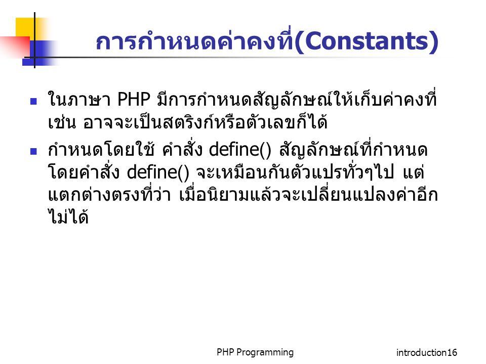 PHP Programmingintroduction16 การกำหนดค่าคงที่(Constants) ในภาษา PHP มีการกำหนดสัญลักษณ์ให้เก็บค่าคงที่ เช่น อาจจะเป็นสตริงก์หรือตัวเลขก็ได้ กำหนดโดยใ