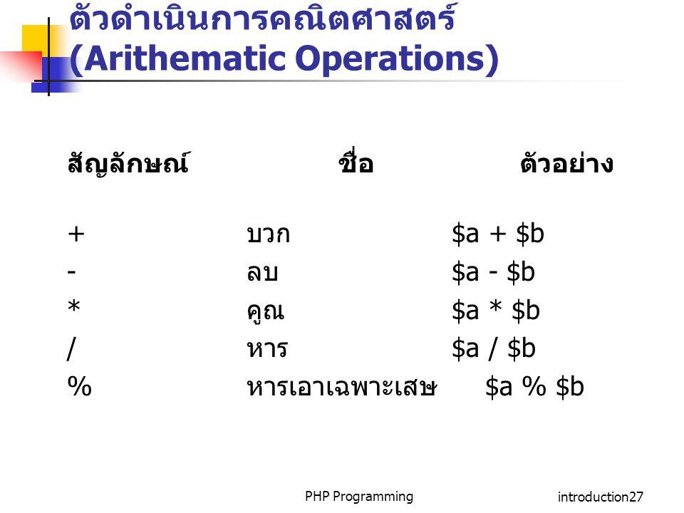 PHP Programmingintroduction27 ตัวดำเนินการคณิตศาสตร์ (Arithematic Operations) สัญลักษณ์ ชื่อ ตัวอย่าง + บวก $a + $b - ลบ $a - $b * คูณ $a * $b / หาร $