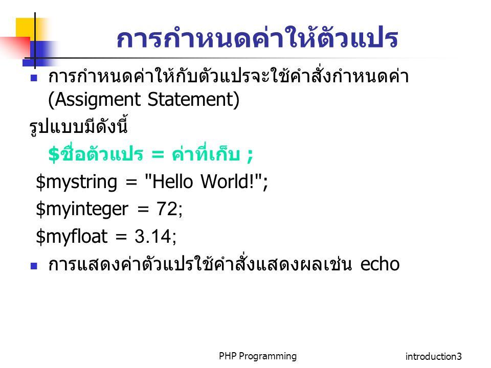 PHP Programmingintroduction3 การกำหนดค่าให้ตัวแปร การกำหนดค่าให้กับตัวแปรจะใช้คำสั่งกำหนดค่า (Assigment Statement) รูปแบบมีดังนี้ $ชื่อตัวแปร = ค่าที่