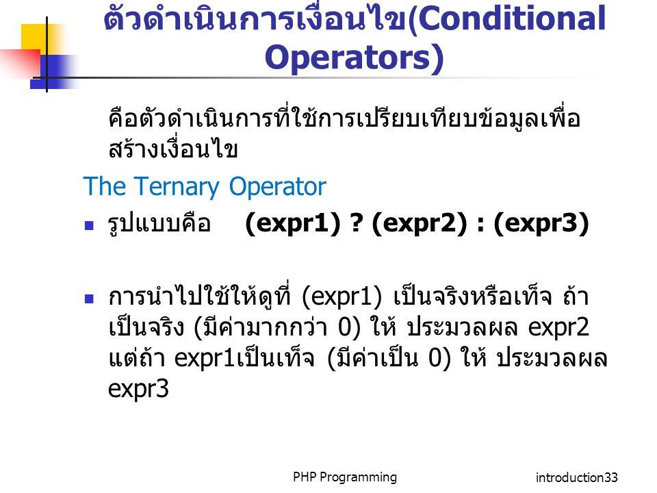 PHP Programmingintroduction33 ตัวดำเนินการเงื่อนไข(Conditional Operators) คือตัวดำเนินการที่ใช้การเปรียบเทียบข้อมูลเพื่อ สร้างเงื่อนไข The Ternary Ope