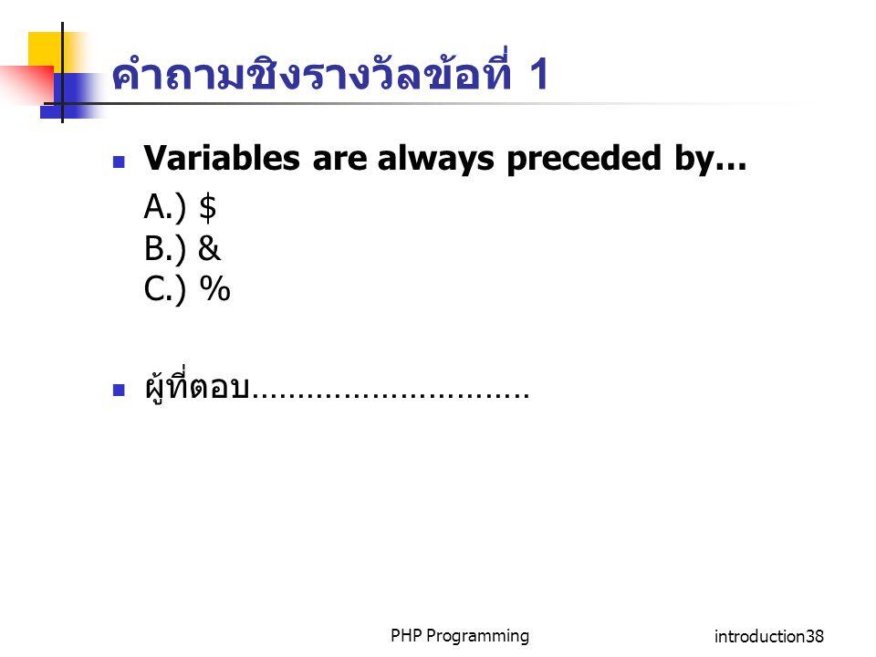 คำถามชิงรางวัลข้อที่ 1 Variables are always preceded by… A.) $ B.) & C.) % ผู้ที่ตอบ.............................. PHP Programmingintroduction38
