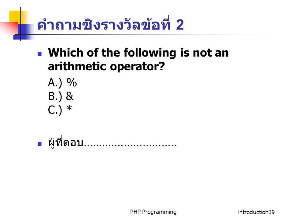 คำถามชิงรางวัลข้อที่ 2 Which of the following is not an arithmetic operator? A.) % B.) & C.) * ผู้ที่ตอบ.............................. PHP Programming