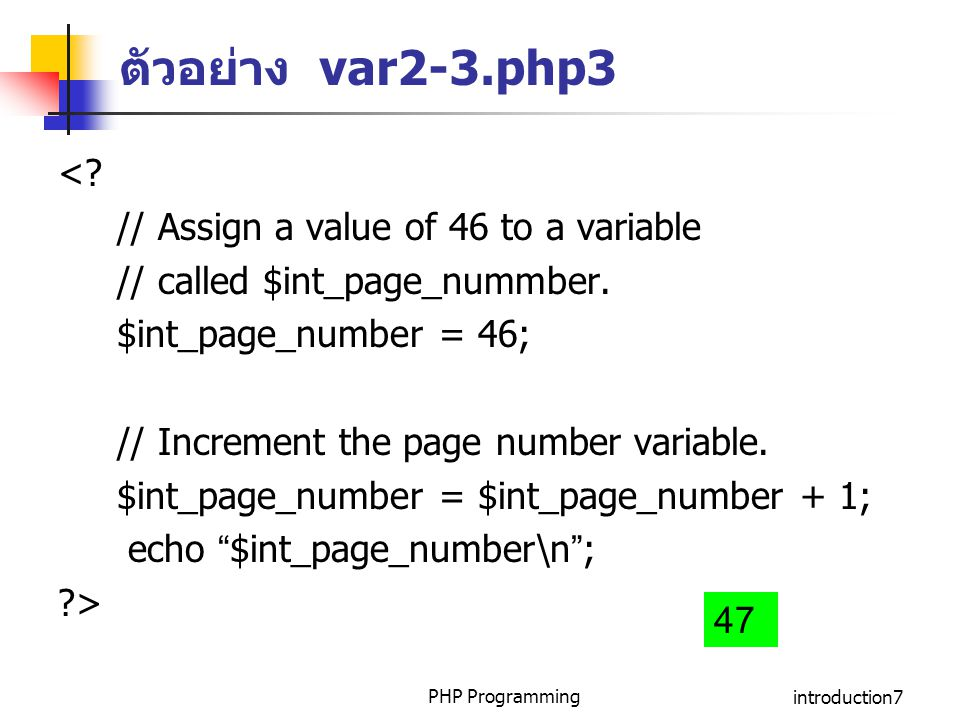 PHP Programmingintroduction7 ตัวอย่าง var2-3.php3 <? // Assign a value of 46 to a variable // called $int_page_nummber. $int_page_number = 46; // Incr