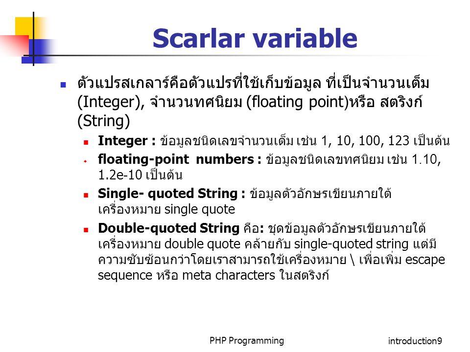 PHP Programmingintroduction9 Scarlar variable ตัวแปรสเกลาร์คือตัวแปรที่ใช้เก็บข้อมูล ที่เป็นจำนวนเต็ม (Integer), จำนวนทศนิยม (floating point)หรือ สตริ