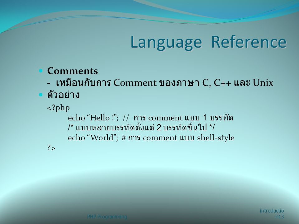 Language Reference Comments - เหมือนกับการ Comment ของภาษา C, C++ และ Unix ตัวอย่าง <?php echo Hello ! ; // การ comment แบบ 1 บรรทัด /* แบบหลายบรรทัดตั้งแต่ 2 บรรทัดขึ้นไป */ echo World ; # การ comment แบบ shell-style ?> PHP Programming introductio n13