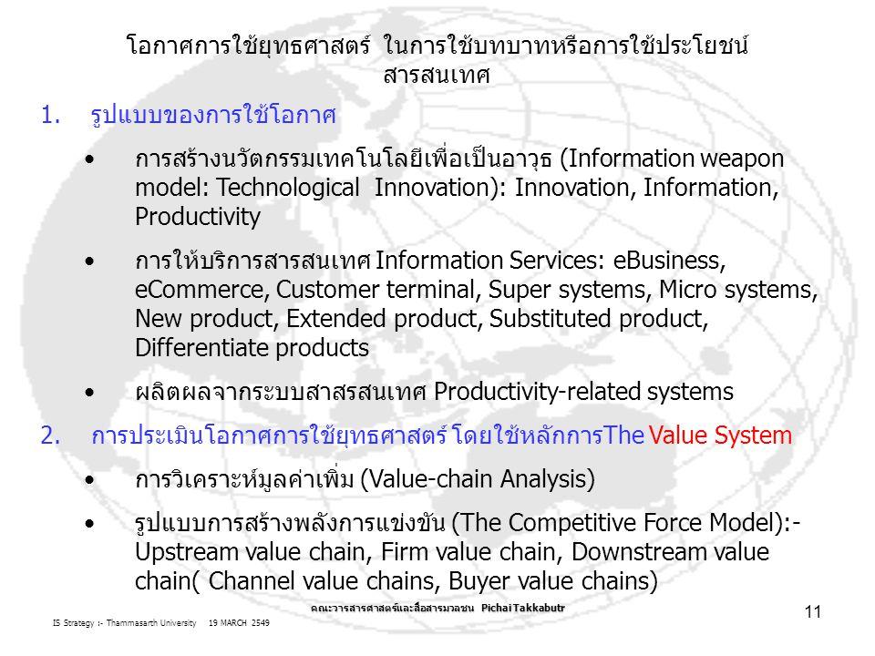 IS Strategy :- Thammasarth University 19 MARCH 2549 คณะวารสารศาสตร์และสื่อสารมวลชน Pichai Takkabutr 11 โอกาศการใช้ยุทธศาสตร์ ในการใช้บทบาทหรือการใช้ประโยชน์ สารสนเทศ 1.รูปแบบของการใช้โอกาศ การสร้างนวัตกรรมเทคโนโลยีเพื่อเป็นอาวุธ (Information weapon model: Technological Innovation): Innovation, Information, Productivity การให้บริการสารสนเทศ Information Services: eBusiness, eCommerce, Customer terminal, Super systems, Micro systems, New product, Extended product, Substituted product, Differentiate products ผลิตผลจากระบบสาสรสนเทศ Productivity-related systems 2.การประเมินโอกาศการใช้ยุทธศาสตร์ โดยใช้หลักการThe Value System การวิเคราะห์มูลค่าเพิ่ม (Value-chain Analysis) รูปแบบการสร้างพลังการแข่งขัน (The Competitive Force Model):- Upstream value chain, Firm value chain, Downstream value chain( Channel value chains, Buyer value chains)