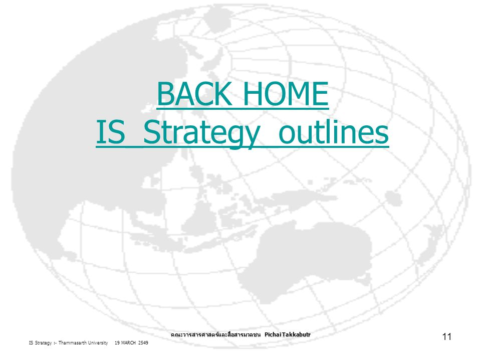 IS Strategy :- Thammasarth University 19 MARCH 2549 คณะวารสารศาสตร์และสื่อสารมวลชน Pichai Takkabutr 11 BACK HOME IS_Strategy_outlines