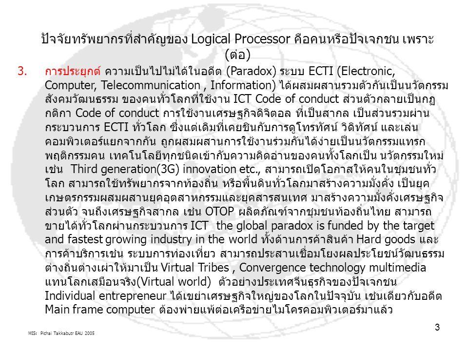 MIS: Pichai Takkabutr EAU 2005 3 ปัจจัยทรัพยากรที่สำคัญของ Logical Processor คือคนหรือปัจเจกชน เพราะ (ต่อ) 3.การประยุกต์ ความเป็นไปไม่ได้ในอดีต (Paradox) ระบบ ECTI (Electronic, Computer, Telecommunication, Information) ได้ผสมผสานรวมตัวกันเป็นนวัตกรรม สังคมวัฒนธรรม ของคนทั่วโลกที่ใช้งาน ICT Code of conduct ส่วนตัวกลายเป็นกฏ กติกา Code of conduct การใช้งานเศรษฐกิจดิจิตอล ที่เป็นสากล เป็นส่วนรวมผ่าน กระบวนการ ECTI ทั่วโลก ซึ่งแต่เดิมที่เคยชินกับการดูโทรทัศน์ วิดิทัศน์ และเล่น คอมพิวเตอร์แยกจากกัน ถูกผสมผสานการใช้งานร่วมกันได้ง่ายเป็นนวัตกรรมแทรก พฤติกรรมคน เทคโนโลยีทุกชนิดเข้ากับความคิดอ่านของคนทั้งโลกเป็น นวัตกรรมใหม่ เช่น Third generation(3G) innovation etc., สามารถเปิดโอกาสให้คนในชุมชนทั่ว โลก สามารถใช้ทรัพยากรจากท้องถิ่น หรือพื้นดินทั่วโลกมาสร้างความมั่งคั่ง เป็นยุค เกษตรกรรมผสมผสานยุคอุตสาหกรรมและยุคสารสนเทศ มาสร้างความมั่งคั่งเศรษฐกิจ ส่วนตัว จนถึงเศรษฐกิจสากล เช่น OTOP ผลิตภัณฑ์จากชุมชนท้องถิ่นไทย สามารถ ขายได้ทั่วโลกผ่านกระบวนการ ICT the global paradox is funded by the target and fastest growing industry in the world ทั้งด้านการค้าสินค้า Hard goods และ การค้าบริการเช่น ระบบการท่องเที่ยว สามารถประสานเชื่อมโยงผลประโยชน์วัฒนธรรม ต่างถิ่นต่างเผ่าให้มาเป็น Virtual Tribes, Convergence technology multimedia แทนโลกเสมือนจริง(Virtual world) ตัวอย่างประเทศจีนธุรกิจของปัจเจกชน Individual entrepreneur ได้เขย่าเศรษฐกิจใหญ่ของโลกในปัจจุบัน เช่นเดียวกับอดีต Main frame computer ต้องพ่ายแพ้ต่อเครือข่ายไมโครคอมพิวเตอร์มาแล้ว