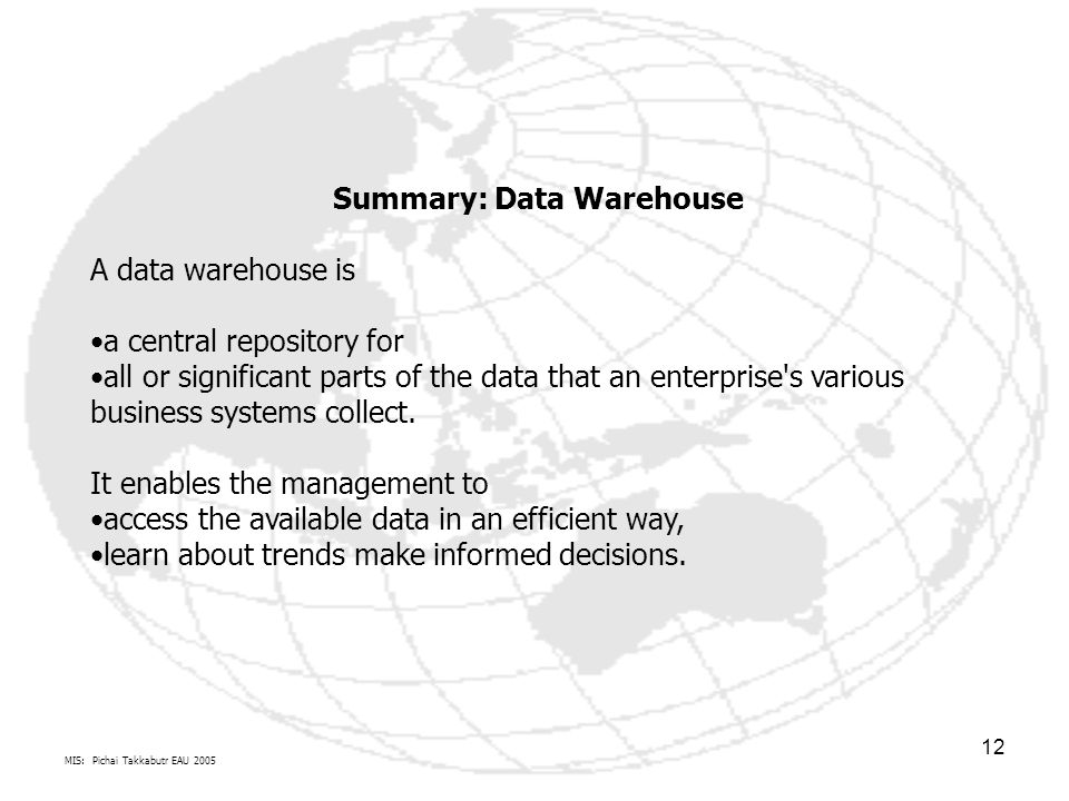 MIS: Pichai Takkabutr EAU 2005 12 Summary: Data Warehouse A data warehouse is a central repository for all or significant parts of the data that an enterprise s various business systems collect.