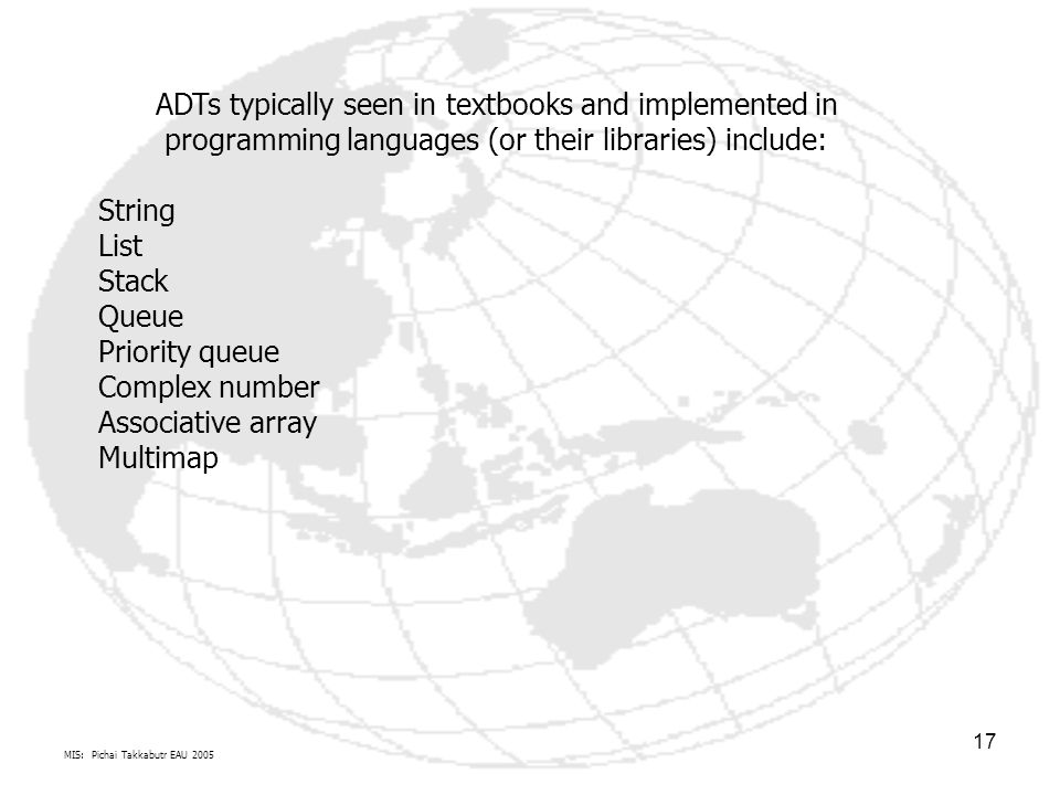 MIS: Pichai Takkabutr EAU 2005 17 ADTs typically seen in textbooks and implemented in programming languages (or their libraries) include: String List Stack Queue Priority queue Complex number Associative array Multimap