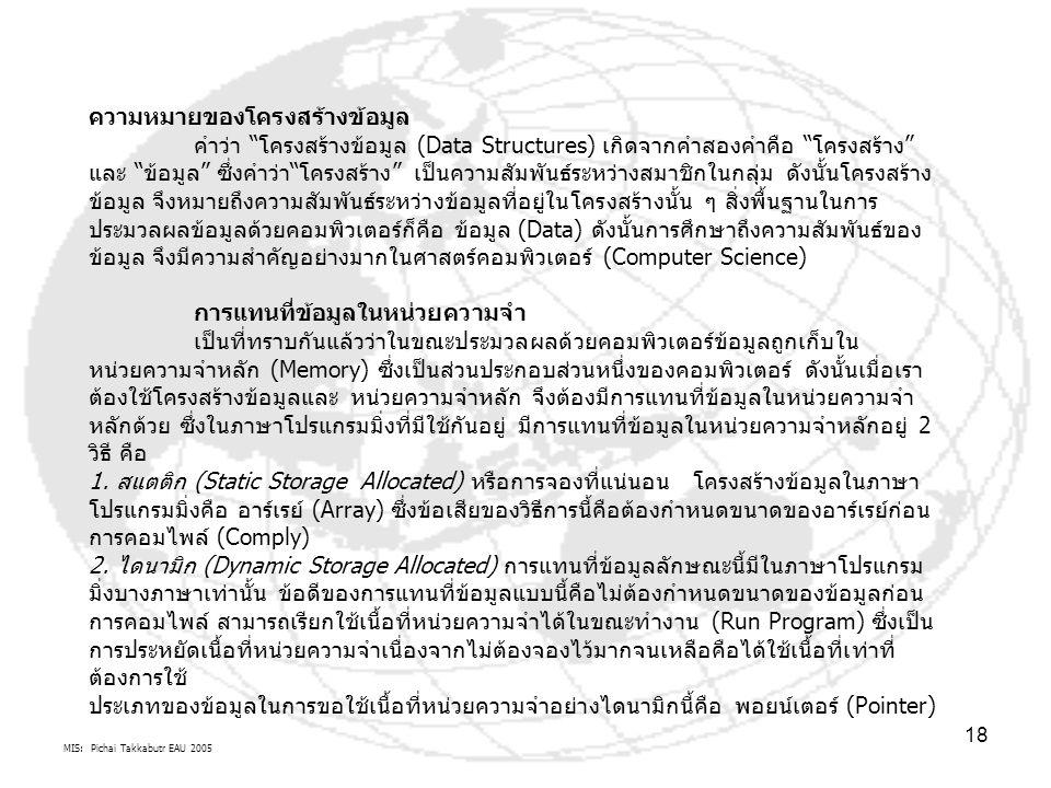 """MIS: Pichai Takkabutr EAU 2005 18 ความหมายของโครงสร้างข้อมูล คำว่า """"โครงสร้างข้อมูล (Data Structures) เกิดจากคำสองคำคือ """"โครงสร้าง"""" และ """"ข้อมูล"""" ซึ่งค"""