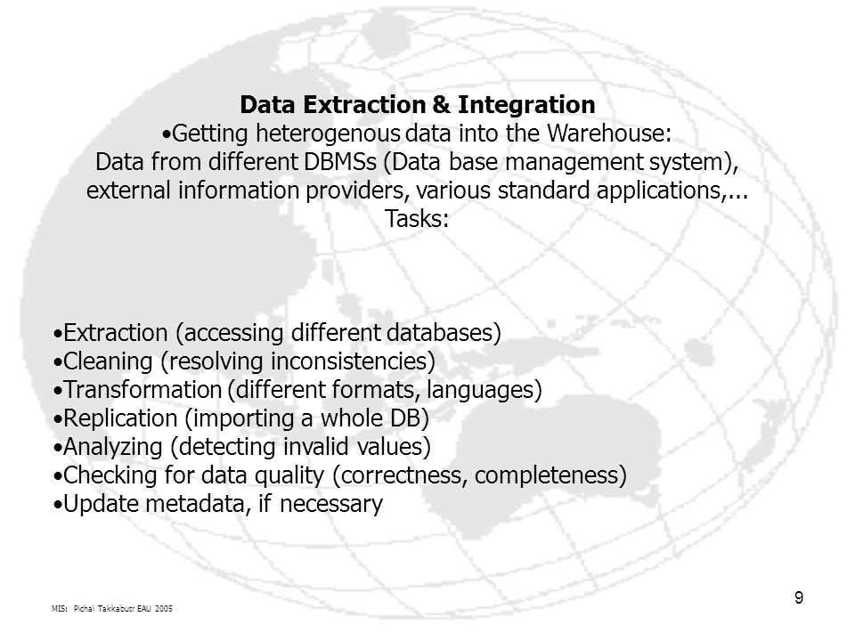MIS: Pichai Takkabutr EAU 2005 9 Data Extraction & Integration Getting heterogenous data into the Warehouse: Data from different DBMSs (Data base management system), external information providers, various standard applications,...