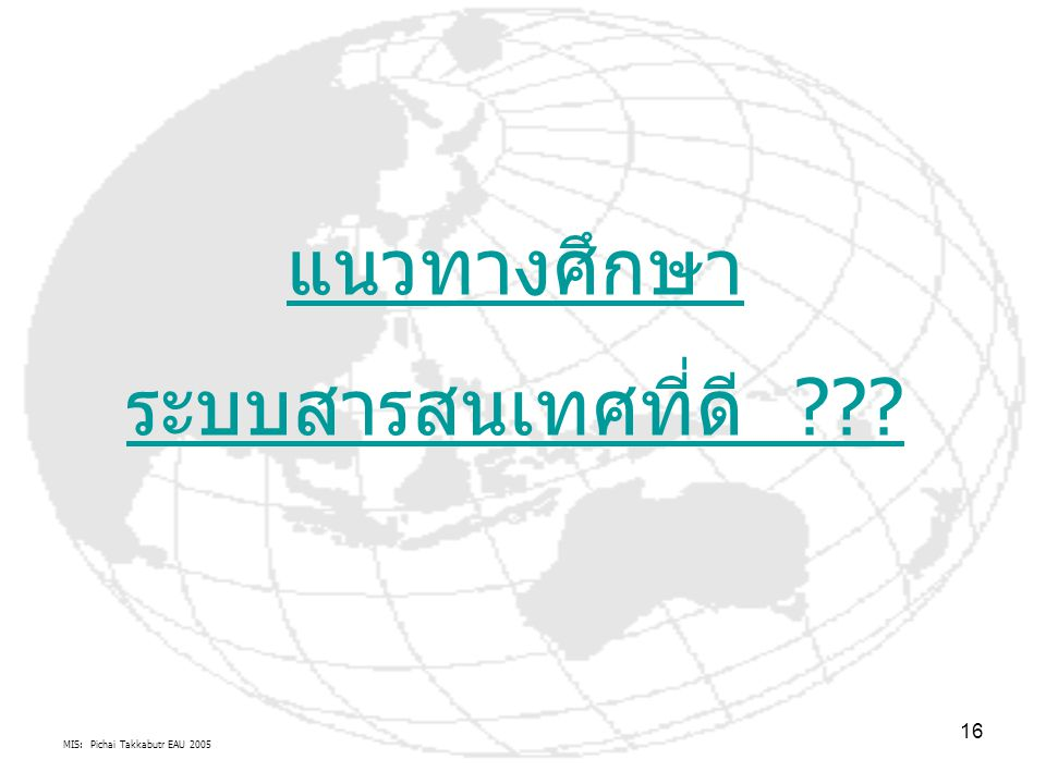 MIS: Pichai Takkabutr EAU 2005 16 แนวทางศึกษา ระบบสารสนเทศที่ดี ???