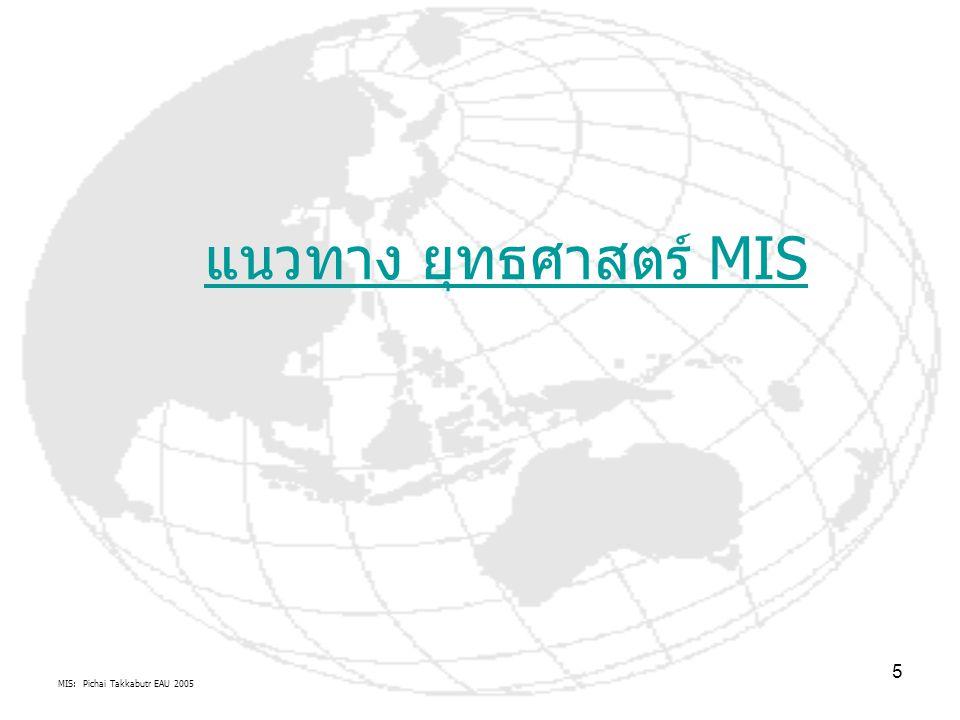 MIS: Pichai Takkabutr EAU 2005 6 เหตุผลและหลักการระบบสารสนเทศ การศึกษา MIS รุ่น Classic: จะประยุกต์ใช้และพัฒนา ICT เข้ากับหน้าที่แบบเดิมๆจะได้ MIS เดิม โดยกระบวนการ SA หรือ จะปฏิรูปองค์กร BPR รู้จักใช้นวัตกรรมสังคมวัฒนธรรมใหม่ของ ICT ที่เกิดขึ้นตาม ยุคต่างๆ เพื่อพัฒนาขีดความสามารถในการแข่งขันขององค์กรผ่าน Web-based systems จะได้ MIS ในรูปแบบองค์กรใหม่สู่สังคมแห่งความรู้ หรือเศรษฐกิจดิจิตอล คำถามตามมาว่า การรียน IS เพื่อวัตถุประสงค์ธุรกิจ และแผนการ e-Business .
