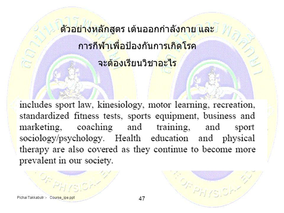 Pichai Takkabutr :- Course_ipe.ppt 47 ตัวอย่างหลักสูตร เต้นออกกำลังกาย และ การกีฬาเพื่อป้องกันการเกิดโรค จะต้องเรียนวิชาอะไร