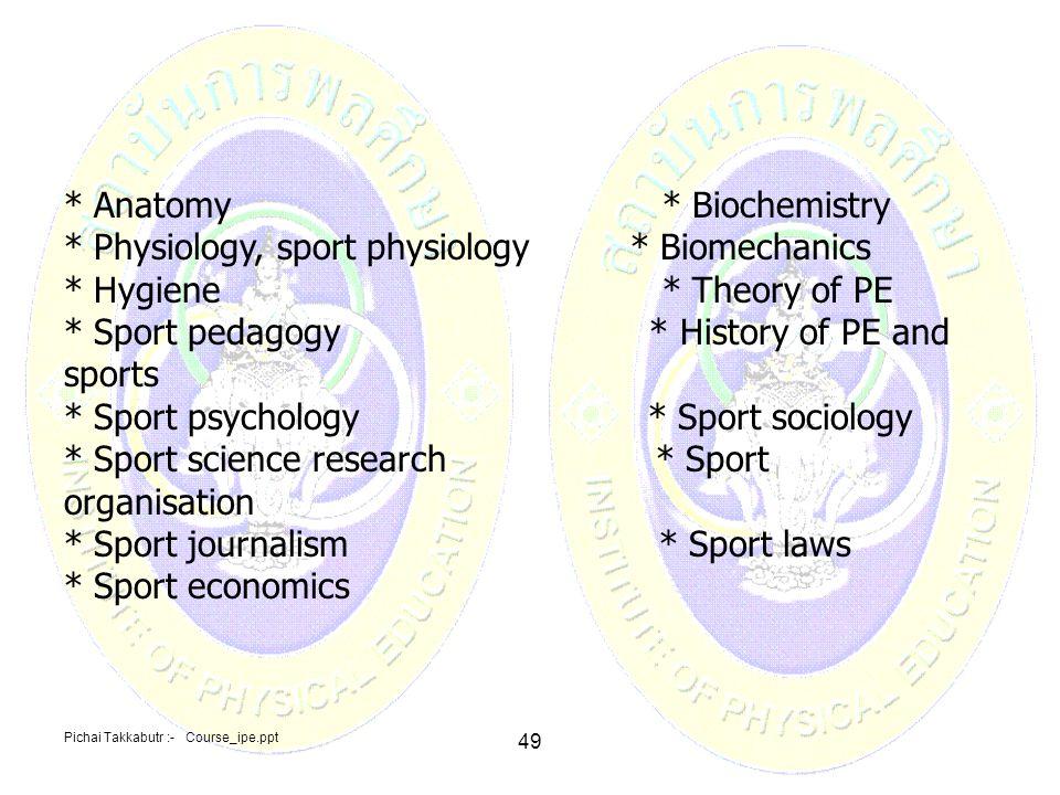 Pichai Takkabutr :- Course_ipe.ppt 49 * Anatomy * Biochemistry * Physiology, sport physiology * Biomechanics * Hygiene * Theory of PE * Sport pedagogy